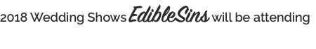 2018 Wedding Shows EdibleSins will be attending